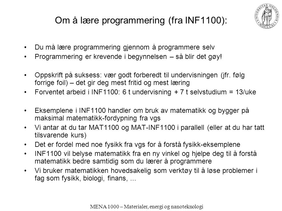 MENA 1000 – Materialer, energi og nanoteknologi Mer om Python (fra et INF1100 lysark) The INF1100 book contains only fragments of the Python language (intended for real beginners!) The slides in the education are even briefer Therefore you will need to look up more Python information Primary reference –The official Python documentation at docs.python.org –Very useful: The Python Library Reference, especially the index Example: what can I find in the math module.
