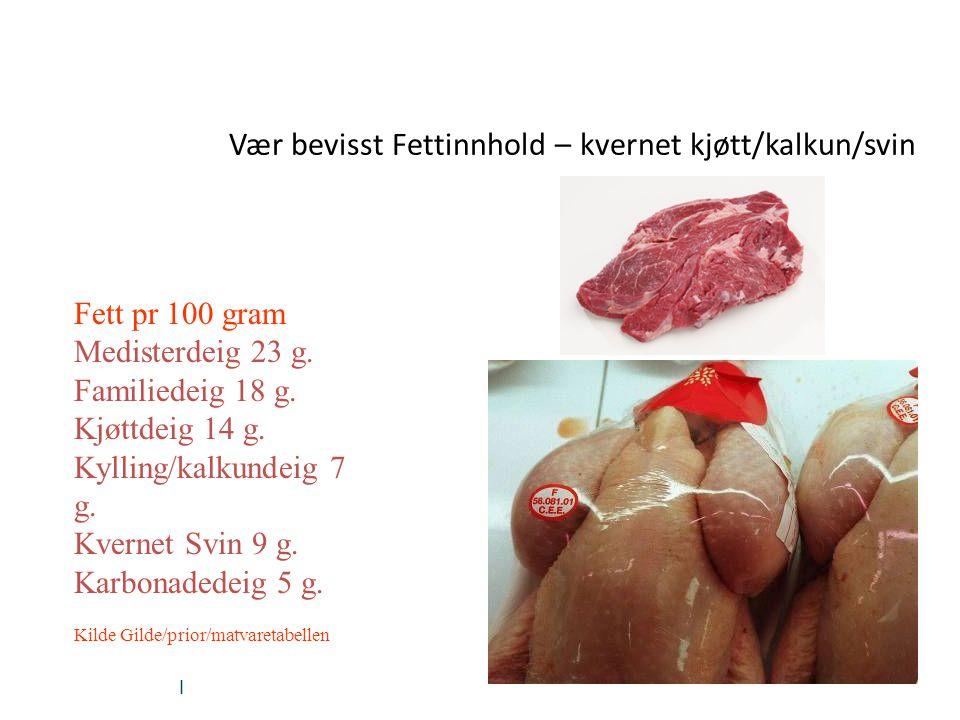 | Vær bevisst Fettinnhold – kvernet kjøtt/kalkun/svin Fett pr 100 gram Medisterdeig 23 g. Familiedeig 18 g. Kjøttdeig 14 g. Kylling/kalkundeig 7 g. Kv