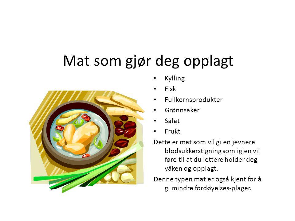 Mat som gjør deg opplagt Kylling Fisk Fullkornsprodukter Grønnsaker Salat Frukt Dette er mat som vil gi en jevnere blodsukkerstigning som igjen vil fø