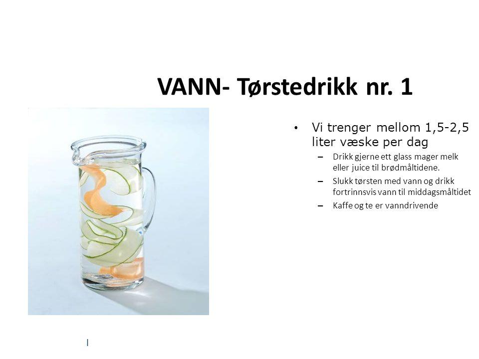 | VANN- Tørstedrikk nr. 1 Vi trenger mellom 1,5-2,5 liter væske per dag – Drikk gjerne ett glass mager melk eller juice til brødmåltidene. – Slukk tør