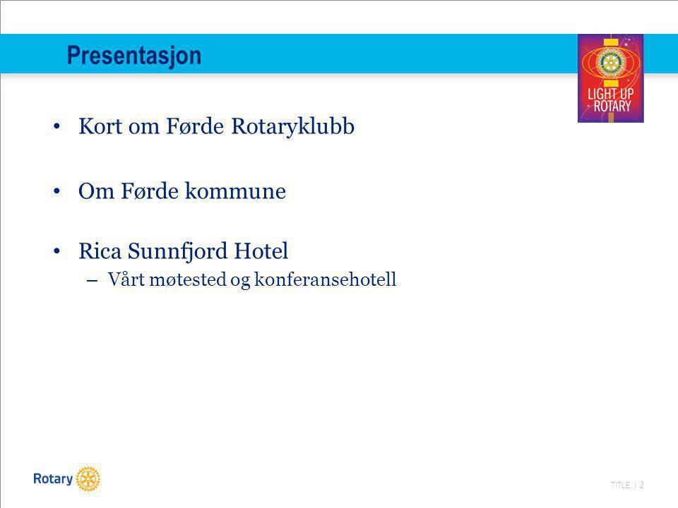 TITLE | 2 Presentasjon Kort om Førde Rotaryklubb Om Førde kommune Rica Sunnfjord Hotel – Vårt møtested og konferansehotell