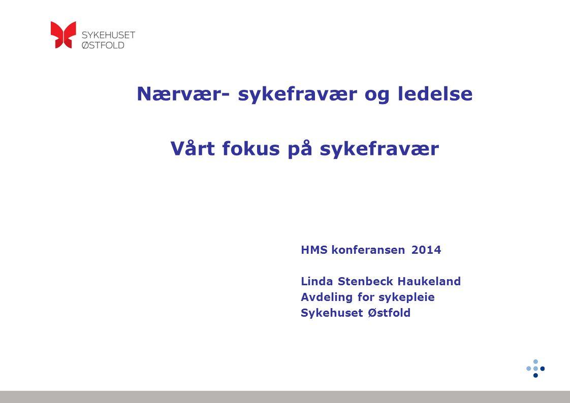 Nærvær- sykefravær og ledelse Vårt fokus på sykefravær HMS konferansen 2014 Linda Stenbeck Haukeland Avdeling for sykepleie Sykehuset Østfold