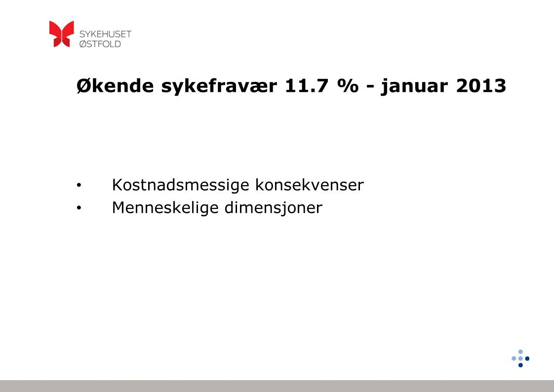 Økende sykefravær 11.7 % - januar 2013 Kostnadsmessige konsekvenser Menneskelige dimensjoner