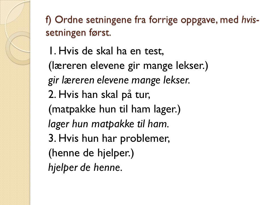 f) Ordne setningene fra forrige oppgave, med hvis- setningen først. 1. Hvis de skal ha en test, (læreren elevene gir mange lekser.) gir læreren eleven
