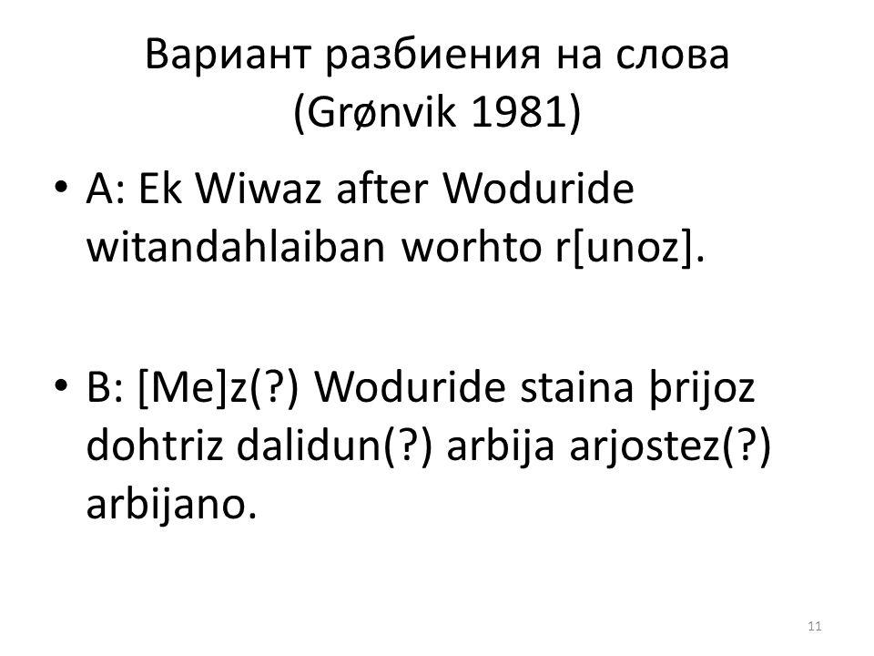 Вариант разбиения на слова (Grønvik 1981) A: Ek Wiwaz after Woduride witandahlaiban worhto r[unoz]. B: [Me]z(?) Woduride staina þrijoz dohtriz dalidun