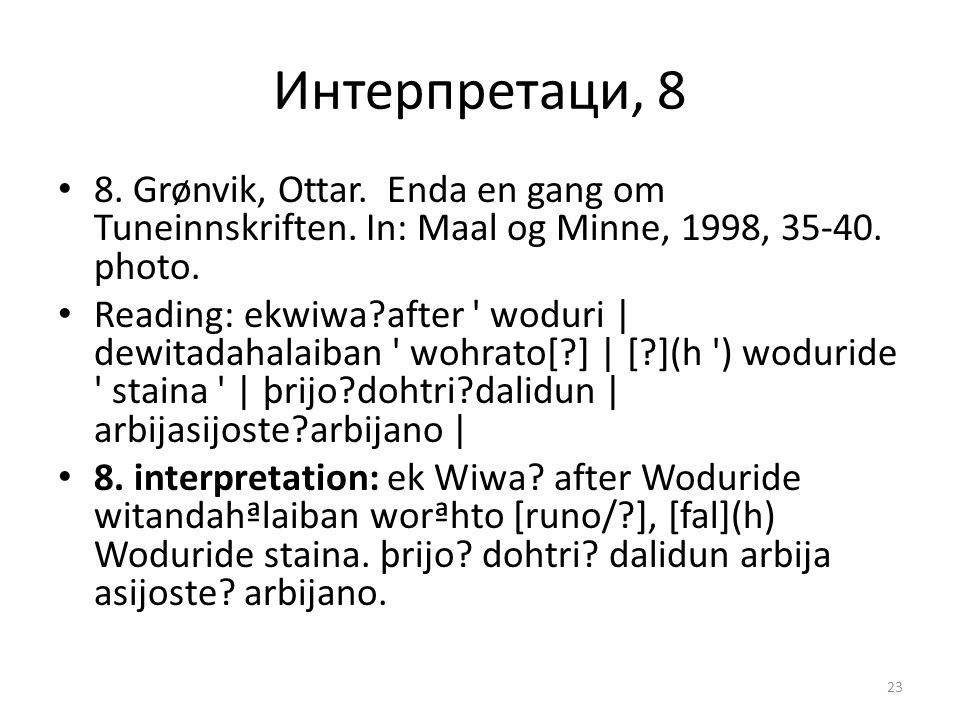 Интерпретаци, 8 8. Grønvik, Ottar. Enda en gang om Tuneinnskriften. In: Maal og Minne, 1998, 35-40. photo. Reading: ekwiwa?after ' woduri | dewitadaha