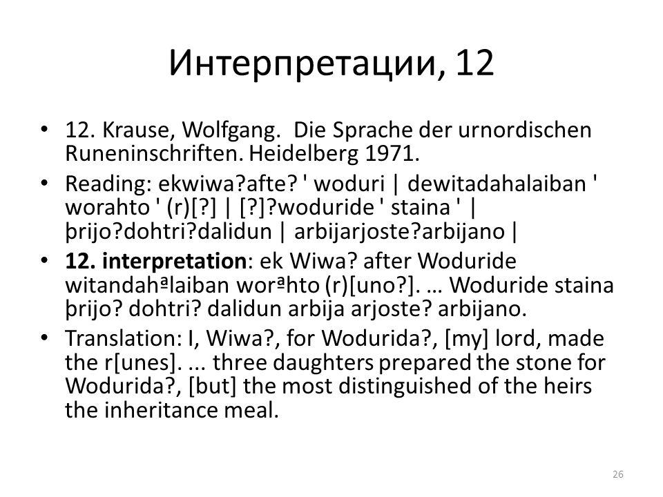 Интерпретации, 12 12. Krause, Wolfgang. Die Sprache der urnordischen Runeninschriften. Heidelberg 1971. Reading: ekwiwa?afte? ' woduri | dewitadahalai
