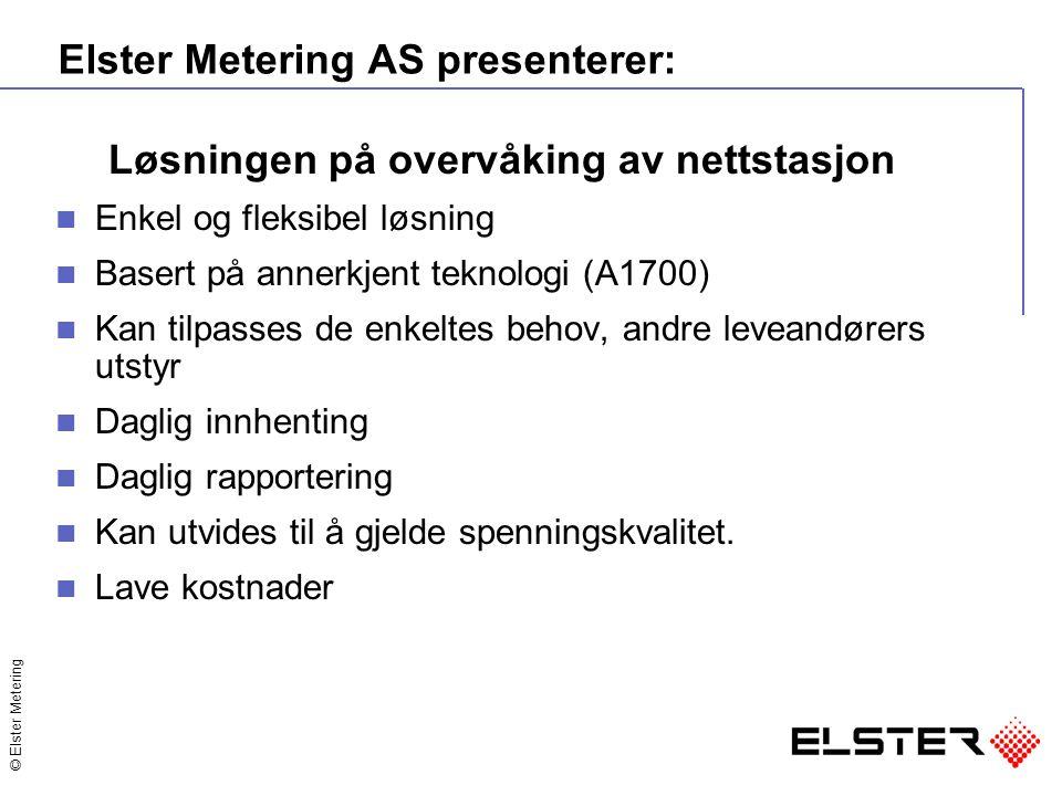 © Elster Metering Elster Metering AS presenterer: Løsningen på overvåking av nettstasjon Enkel og fleksibel løsning Basert på annerkjent teknologi (A1