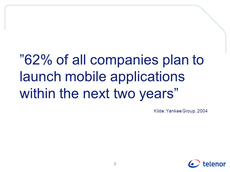 2 62% of all companies plan to launch mobile applications within the next two years Kilde: Yankee Group, 2004