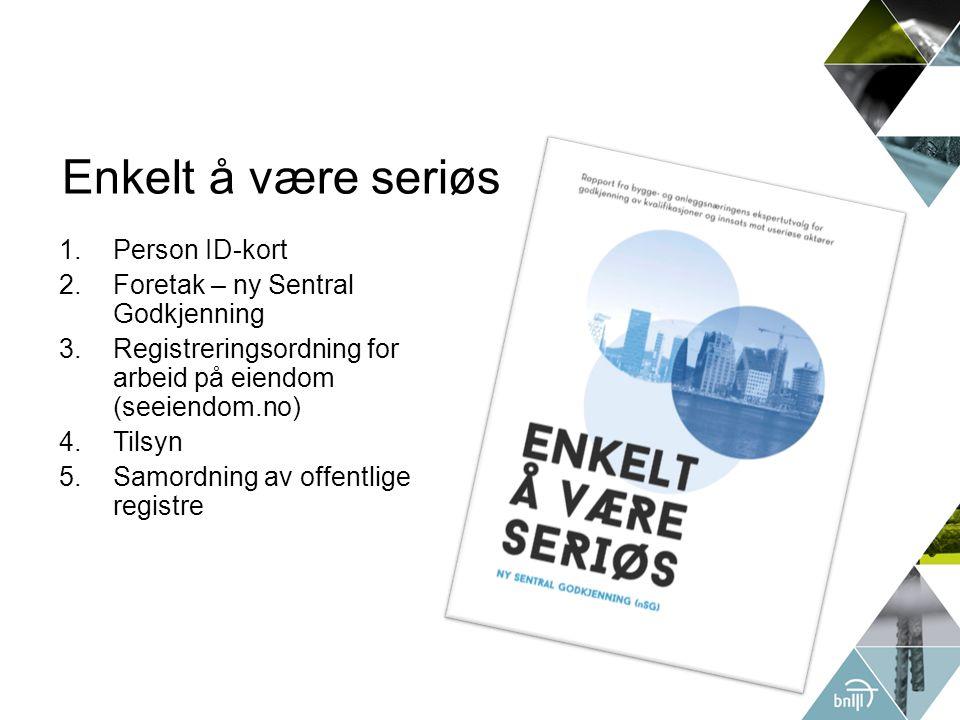 Enkelt å være seriøs 1.Person ID-kort 2.Foretak – ny Sentral Godkjenning 3.Registreringsordning for arbeid på eiendom (seeiendom.no) 4.Tilsyn 5.Samordning av offentlige registre