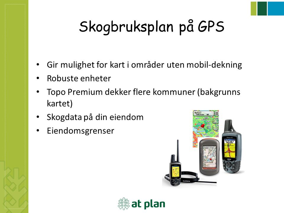 Skogbruksplan på GPS Gir mulighet for kart i områder uten mobil-dekning Robuste enheter Topo Premium dekker flere kommuner (bakgrunns kartet) Skogdata