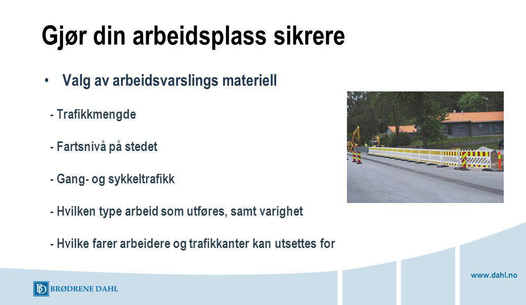 www.dahl.no Gjør din arbeidsplass sikrere Valg av arbeidsvarslings materiell - Trafikkmengde - Fartsnivå på stedet - Gang- og sykkeltrafikk - Hvilken type arbeid som utføres, samt varighet - Hvilke farer arbeidere og trafikkanter kan utsettes for