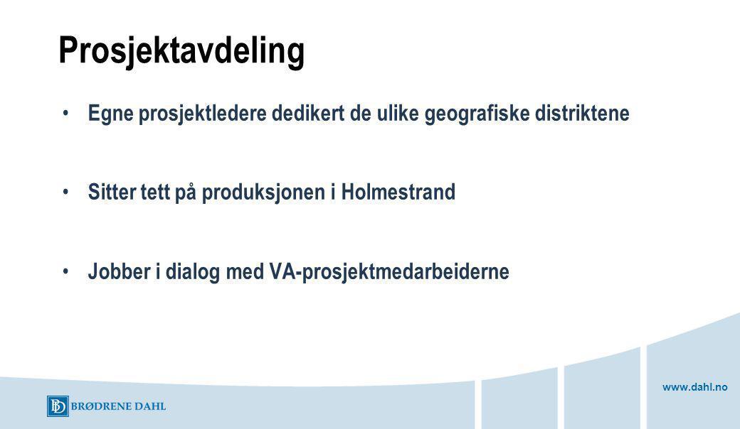 www.dahl.no Prosjektavdeling Egne prosjektledere dedikert de ulike geografiske distriktene Sitter tett på produksjonen i Holmestrand Jobber i dialog med VA-prosjektmedarbeiderne