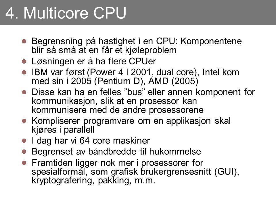 4. Multicore CPU Begrensning på hastighet i en CPU: Komponentene blir så små at en får et kjøleproblem Løsningen er å ha flere CPUer IBM var først (Po