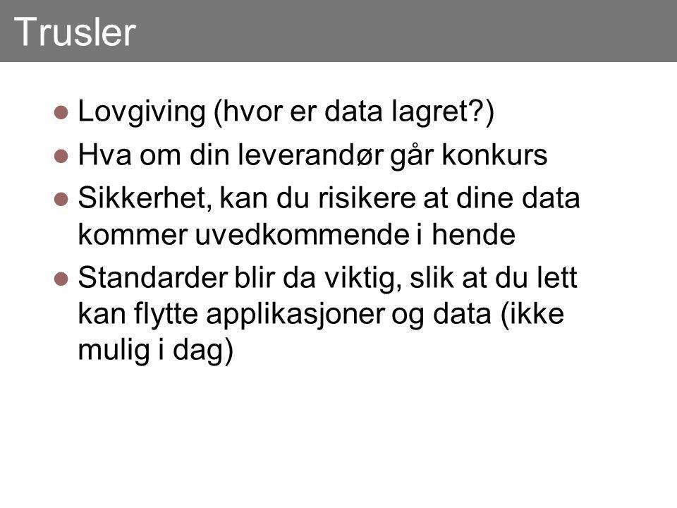 Trusler Lovgiving (hvor er data lagret?) Hva om din leverandør går konkurs Sikkerhet, kan du risikere at dine data kommer uvedkommende i hende Standarder blir da viktig, slik at du lett kan flytte applikasjoner og data (ikke mulig i dag)