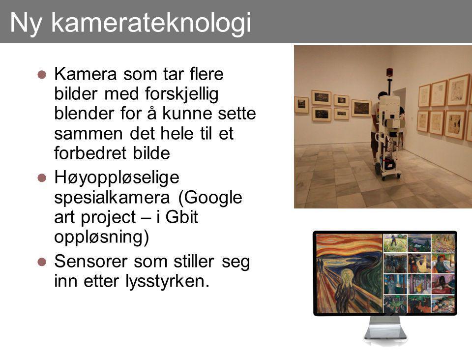 Ny kamerateknologi Kamera som tar flere bilder med forskjellig blender for å kunne sette sammen det hele til et forbedret bilde Høyoppløselige spesialkamera (Google art project – i Gbit oppløsning) Sensorer som stiller seg inn etter lysstyrken.