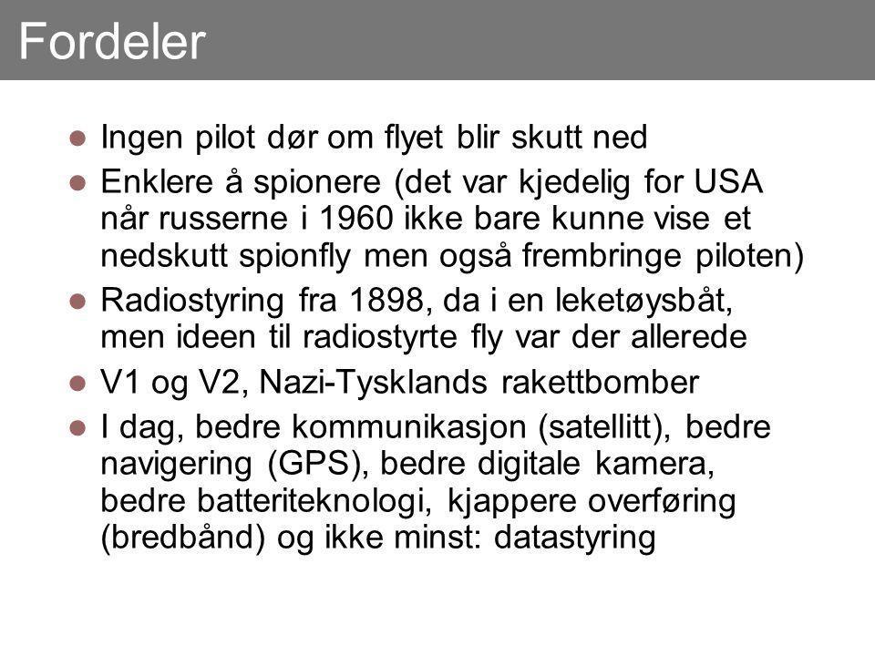 Fordeler Ingen pilot dør om flyet blir skutt ned Enklere å spionere (det var kjedelig for USA når russerne i 1960 ikke bare kunne vise et nedskutt spionfly men også frembringe piloten) Radiostyring fra 1898, da i en leketøysbåt, men ideen til radiostyrte fly var der allerede V1 og V2, Nazi-Tysklands rakettbomber I dag, bedre kommunikasjon (satellitt), bedre navigering (GPS), bedre digitale kamera, bedre batteriteknologi, kjappere overføring (bredbånd) og ikke minst: datastyring