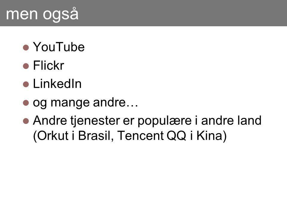 men også YouTube Flickr LinkedIn og mange andre… Andre tjenester er populære i andre land (Orkut i Brasil, Tencent QQ i Kina)