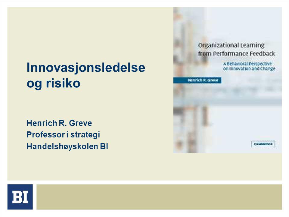 Innovasjonsledelse og risiko Henrich R. Greve Professor i strategi Handelshøyskolen BI