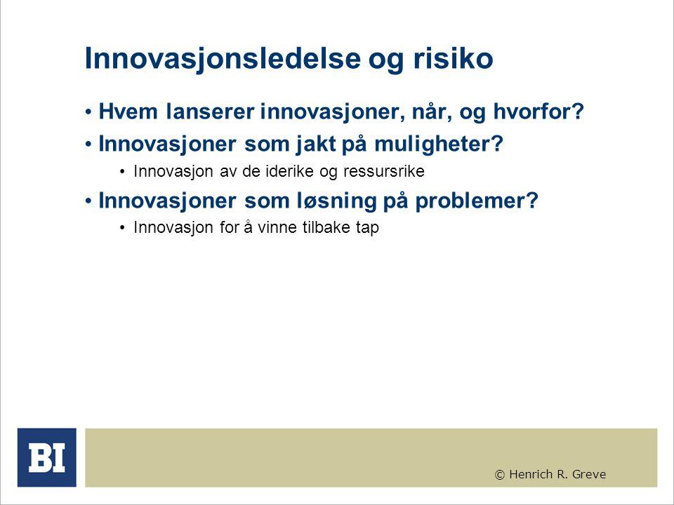 © Henrich R. Greve Innovasjonsledelse og risiko Hvem lanserer innovasjoner, når, og hvorfor? Innovasjoner som jakt på muligheter? Innovasjon av de ide