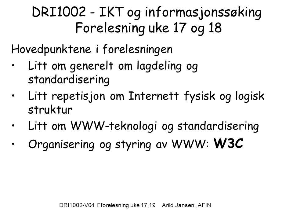 DRI1002-V04 Fforelesning uke 17,19 Arild Jansen, AFIN DRI1002 - IKT og informasjonssøking Forelesning uke 17 og 18 Hovedpunktene i forelesningen Litt om generelt om lagdeling og standardisering Litt repetisjon om Internett fysisk og logisk struktur Litt om WWW-teknologi og standardisering Organisering og styring av WWW: W3C