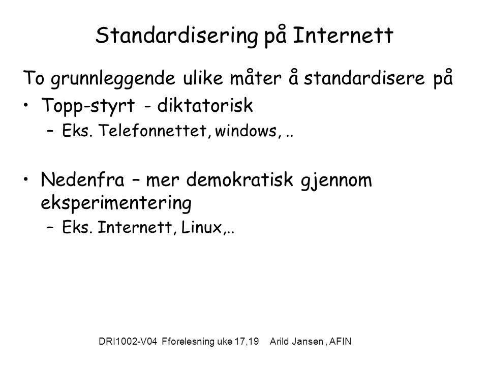 DRI1002-V04 Fforelesning uke 17,19 Arild Jansen, AFIN Standardisering på Internett To grunnleggende ulike måter å standardisere på Topp-styrt - diktatorisk –Eks.