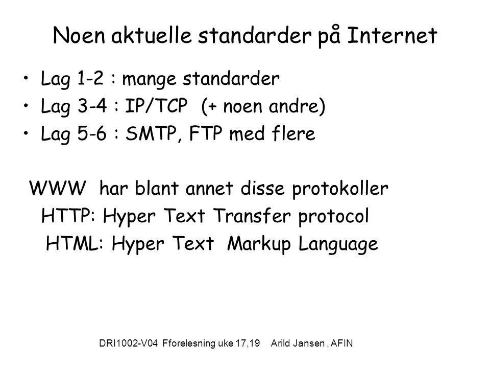 DRI1002-V04 Fforelesning uke 17,19 Arild Jansen, AFIN Noen aktuelle standarder på Internet Lag 1-2 : mange standarder Lag 3-4 : IP/TCP (+ noen andre) Lag 5-6 : SMTP, FTP med flere WWW har blant annet disse protokoller HTTP: Hyper Text Transfer protocol HTML: Hyper Text Markup Language