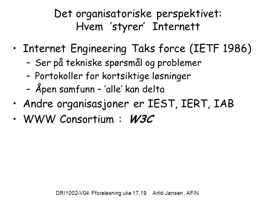 DRI1002-V04 Fforelesning uke 17,19 Arild Jansen, AFIN Det organisatoriske perspektivet: Hvem 'styrer' Internett Internet Engineering Taks force (IETF 1986) –Ser på tekniske spørsmål og problemer –Portokoller for kortsiktige løsninger –Åpen samfunn – 'alle' kan delta Andre organisasjoner er IEST, IERT, IAB WWW Consortium : W3C