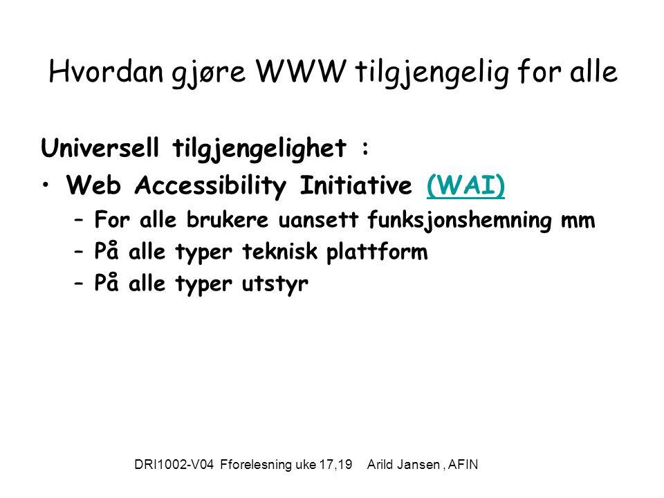 DRI1002-V04 Fforelesning uke 17,19 Arild Jansen, AFIN Hvordan gjøre WWW tilgjengelig for alle Universell tilgjengelighet : Web Accessibility Initiative (WAI)(WAI) –For alle brukere uansett funksjonshemning mm –På alle typer teknisk plattform –På alle typer utstyr
