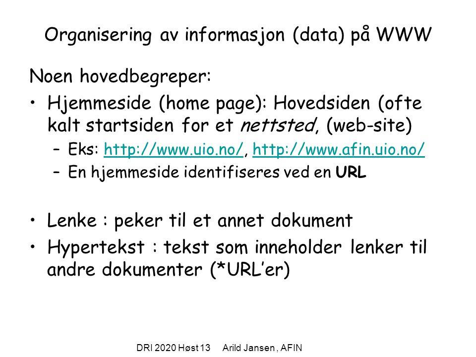 DRI 2020 Høst 13 Arild Jansen, AFIN Organisering av informasjon (data) på WWW Noen hovedbegreper: Hjemmeside (home page): Hovedsiden (ofte kalt startsiden for et nettsted, (web-site) –Eks: http://www.uio.no/, http://www.afin.uio.no/http://www.uio.no/http://www.afin.uio.no/ –En hjemmeside identifiseres ved en URL Lenke : peker til et annet dokument Hypertekst : tekst som inneholder lenker til andre dokumenter (*URL'er)