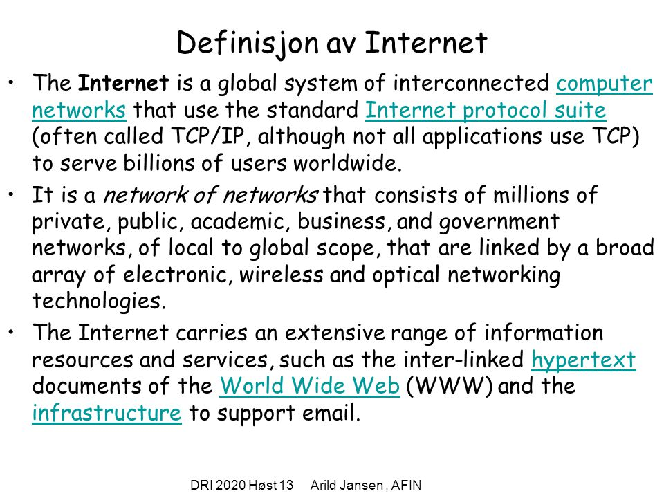 DRI 2020 Høst 13 Arild Jansen, AFIN Definisjon av Internet The Internet is a global system of interconnected computer networks that use the standard Internet protocol suite (often called TCP/IP, although not all applications use TCP) to serve billions of users worldwide.computer networksInternet protocol suite It is a network of networks that consists of millions of private, public, academic, business, and government networks, of local to global scope, that are linked by a broad array of electronic, wireless and optical networking technologies.