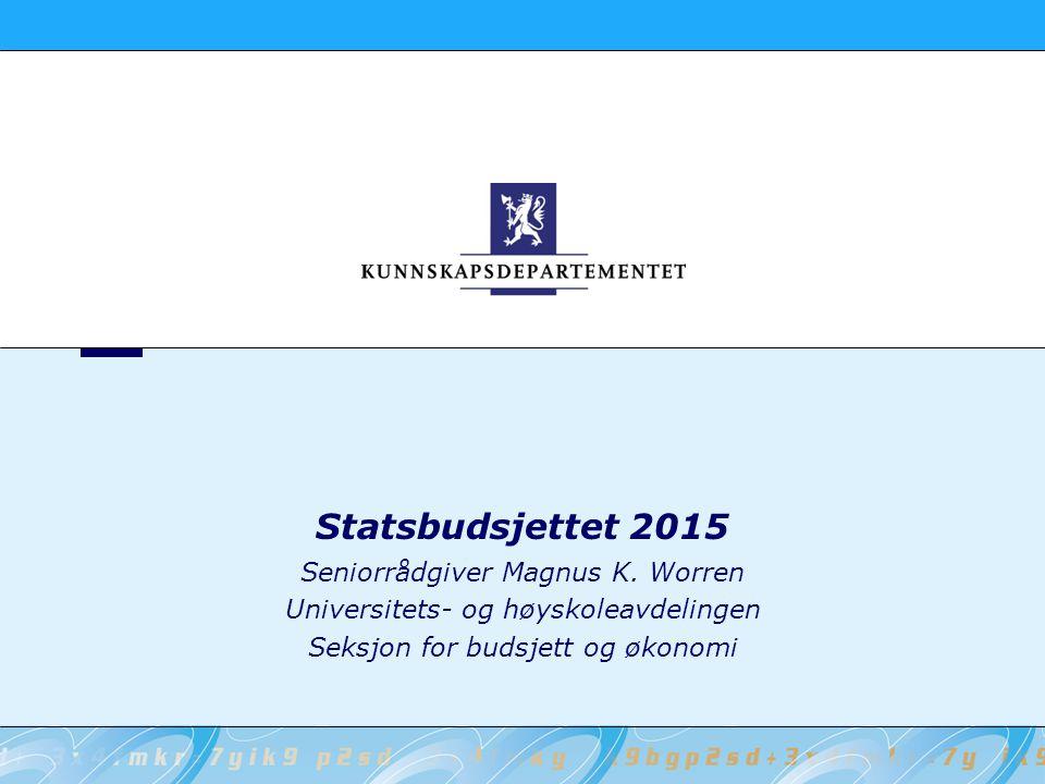 Statsbudsjettet 2015 Seniorrådgiver Magnus K. Worren Universitets- og høyskoleavdelingen Seksjon for budsjett og økonomi