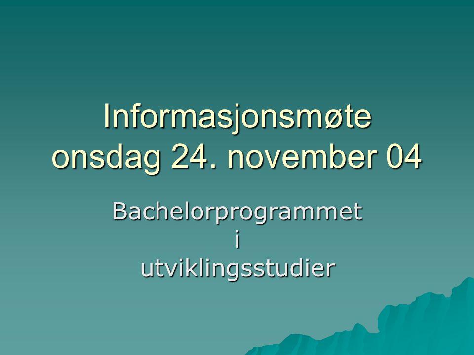 Informasjonsmøte onsdag 24. november 04 Bachelorprogrammet i utviklingsstudier