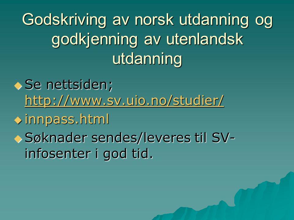 Godskriving av norsk utdanning og godkjenning av utenlandsk utdanning  Se nettsiden; http://www.sv.uio.no/studier/ http://www.sv.uio.no/studier/  innpass.html  Søknader sendes/leveres til SV- infosenter i god tid.