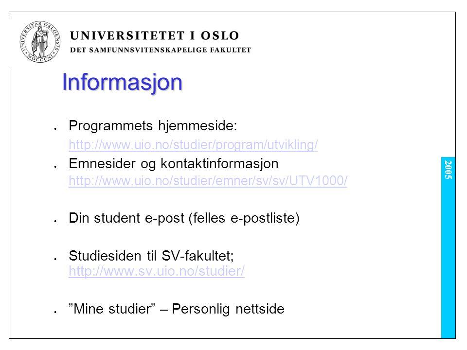 2005 Informasjon Programmets hjemmeside: http://www.uio.no/studier/program/utvikling/ Emnesider og kontaktinformasjon http://www.uio.no/studier/emner/sv/sv/UTV1000/ Din student e-post (felles e-postliste) Studiesiden til SV-fakultet; http://www.sv.uio.no/studier/ http://www.sv.uio.no/studier/ Mine studier – Personlig nettside