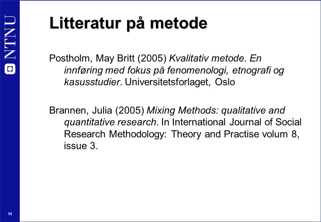 14 Litteratur på metode Postholm, May Britt (2005) Kvalitativ metode. En innføring med fokus på fenomenologi, etnografi og kasusstudier. Universitetsf