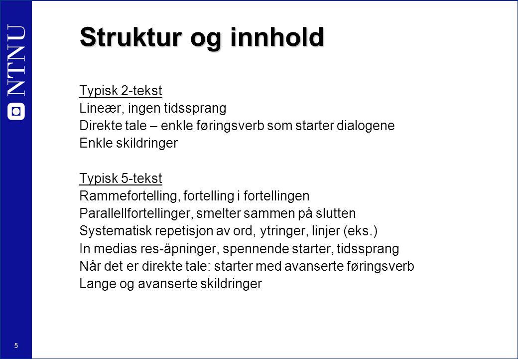 5 Struktur og innhold Typisk 2-tekst Lineær, ingen tidssprang Direkte tale – enkle føringsverb som starter dialogene Enkle skildringer Typisk 5-tekst