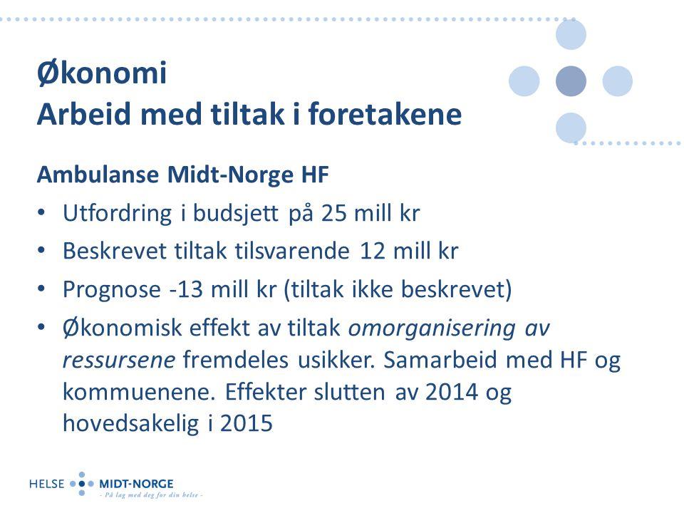 Økonomi Arbeid med tiltak i foretakene Ambulanse Midt-Norge HF Utfordring i budsjett på 25 mill kr Beskrevet tiltak tilsvarende 12 mill kr Prognose -13 mill kr (tiltak ikke beskrevet) Økonomisk effekt av tiltak omorganisering av ressursene fremdeles usikker.