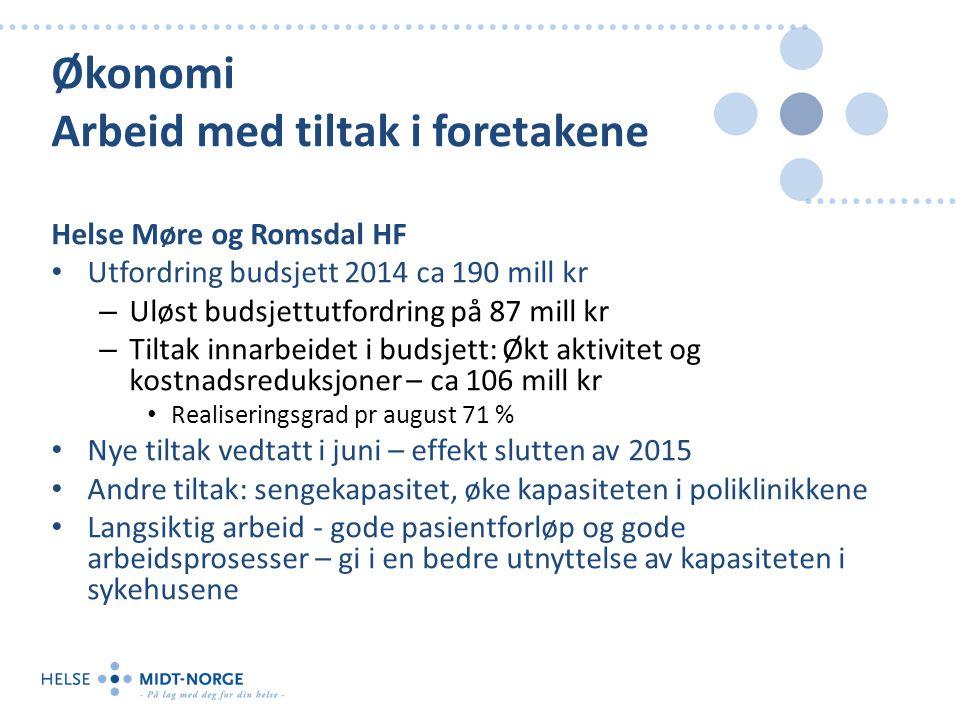 Økonomi Arbeid med tiltak i foretakene Helse Møre og Romsdal HF Utfordring budsjett 2014 ca 190 mill kr – Uløst budsjettutfordring på 87 mill kr – Tiltak innarbeidet i budsjett: Økt aktivitet og kostnadsreduksjoner – ca 106 mill kr Realiseringsgrad pr august 71 % Nye tiltak vedtatt i juni – effekt slutten av 2015 Andre tiltak: sengekapasitet, øke kapasiteten i poliklinikkene Langsiktig arbeid - gode pasientforløp og gode arbeidsprosesser – gi i en bedre utnyttelse av kapasiteten i sykehusene