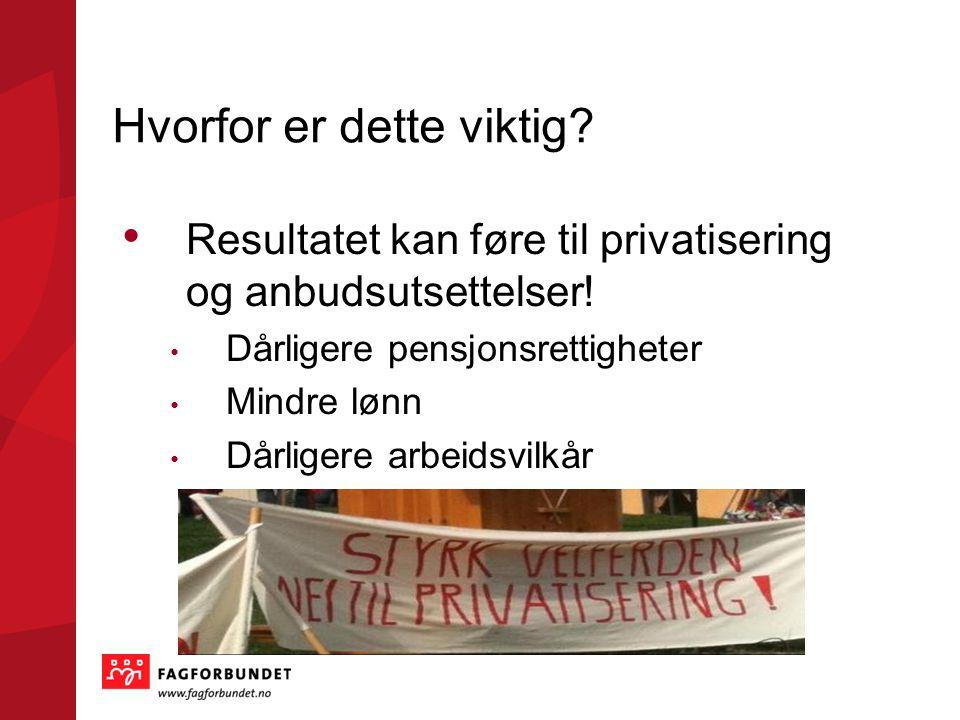 Hvorfor er dette viktig? Resultatet kan føre til privatisering og anbudsutsettelser! Dårligere pensjonsrettigheter Mindre lønn Dårligere arbeidsvilkår