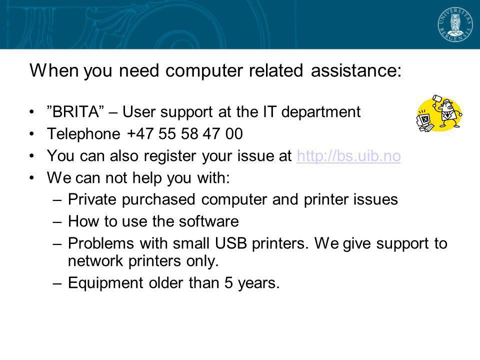 When you need computer related assistance: BRITA – User support at the IT department Telephone +47 55 58 47 00 You can also register your issue at http://bs.uib.nohttp://bs.uib.no We can not help you with: –Private purchased computer and printer issues –How to use the software –Problems with small USB printers.