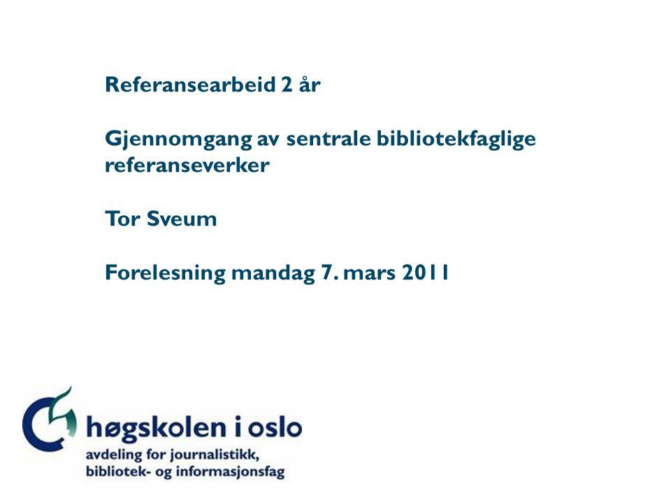 Referansearbeid 2 år Gjennomgang av sentrale bibliotekfaglige referanseverker Tor Sveum Forelesning mandag 7. mars 2011