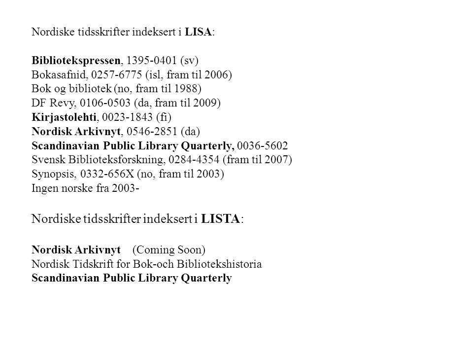 Nordiske tidsskrifter indeksert i LISA: Bibliotekspressen, 1395-0401 (sv) Bokasafnid, 0257-6775 (isl, fram til 2006) Bok og bibliotek (no, fram til 1988) DF Revy, 0106-0503 (da, fram til 2009) Kirjastolehti, 0023-1843 (fi) Nordisk Arkivnyt, 0546-2851 (da) Scandinavian Public Library Quarterly, 0036-5602 Svensk Biblioteksforskning, 0284-4354 (fram til 2007) Synopsis, 0332-656X (no, fram til 2003) Ingen norske fra 2003- Nordiske tidsskrifter indeksert i LISTA: Nordisk Arkivnyt (Coming Soon) Nordisk Tidskrift for Bok-och Bibliotekshistoria Scandinavian Public Library Quarterly