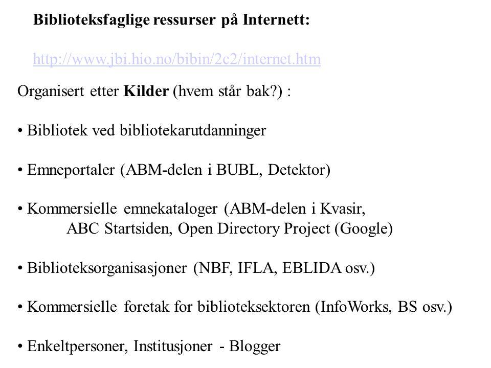 Biblioteksfaglige ressurser på Internett: http://www.jbi.hio.no/bibin/2c2/internet.htm Organisert etter Kilder (hvem står bak ) : Bibliotek ved bibliotekarutdanninger Emneportaler (ABM-delen i BUBL, Detektor) Kommersielle emnekataloger (ABM-delen i Kvasir, ABC Startsiden, Open Directory Project (Google) Biblioteksorganisasjoner (NBF, IFLA, EBLIDA osv.) Kommersielle foretak for biblioteksektoren (InfoWorks, BS osv.) Enkeltpersoner, Institusjoner - Blogger