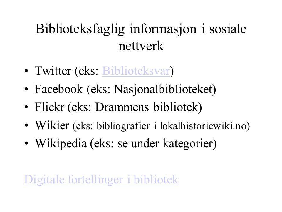 Biblioteksfaglig informasjon i sosiale nettverk Twitter (eks: Biblioteksvar)Biblioteksvar Facebook (eks: Nasjonalbiblioteket) Flickr (eks: Drammens bibliotek) Wikier (eks: bibliografier i lokalhistoriewiki.no) Wikipedia (eks: se under kategorier) Digitale fortellinger i bibliotek