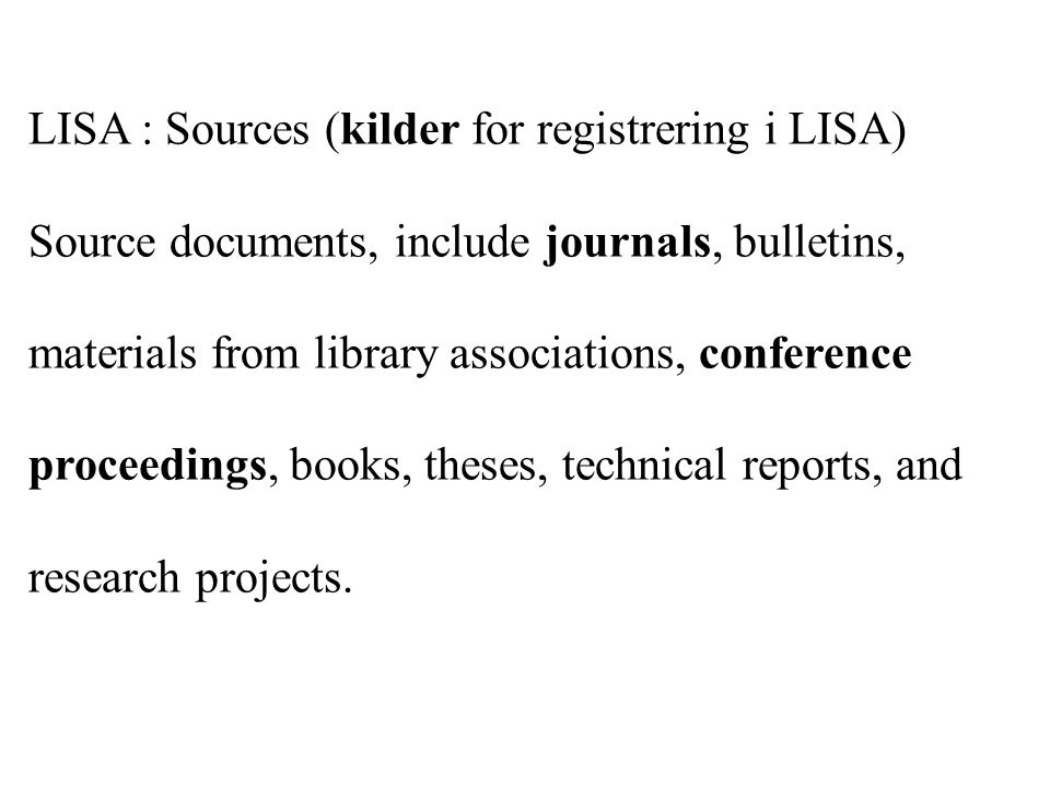 LISA : Sources (kilder for registrering i LISA) Source documents, include journals, bulletins, materials from library associations, conference proceedings, books, theses, technical reports, and research projects.