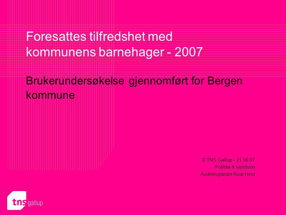 Brukerundersøkelse gjennomført for Bergen kommune Foresattes tilfredshet med kommunens barnehager - 2007 © TNS Gallup – 21.06.07 Politikk & samfunn Avdelingsleder Roar Hind