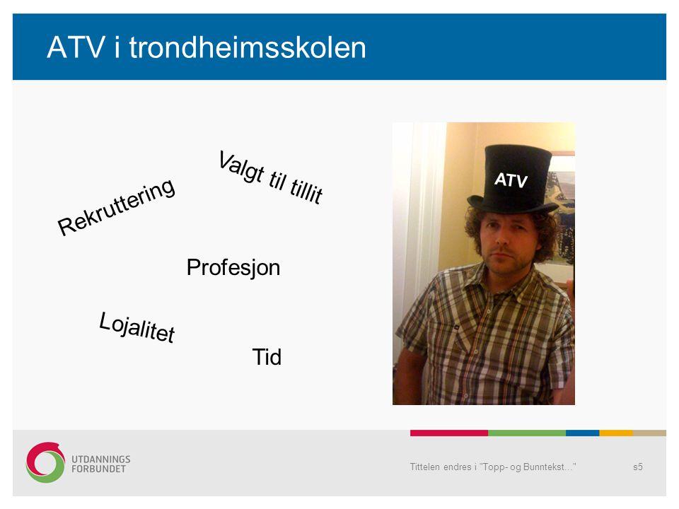 ATV i trondheimsskolen Tittelen endres i Topp- og Bunntekst... s5 ATV Rekruttering Profesjon Valgt til tillit Lojalitet Tid