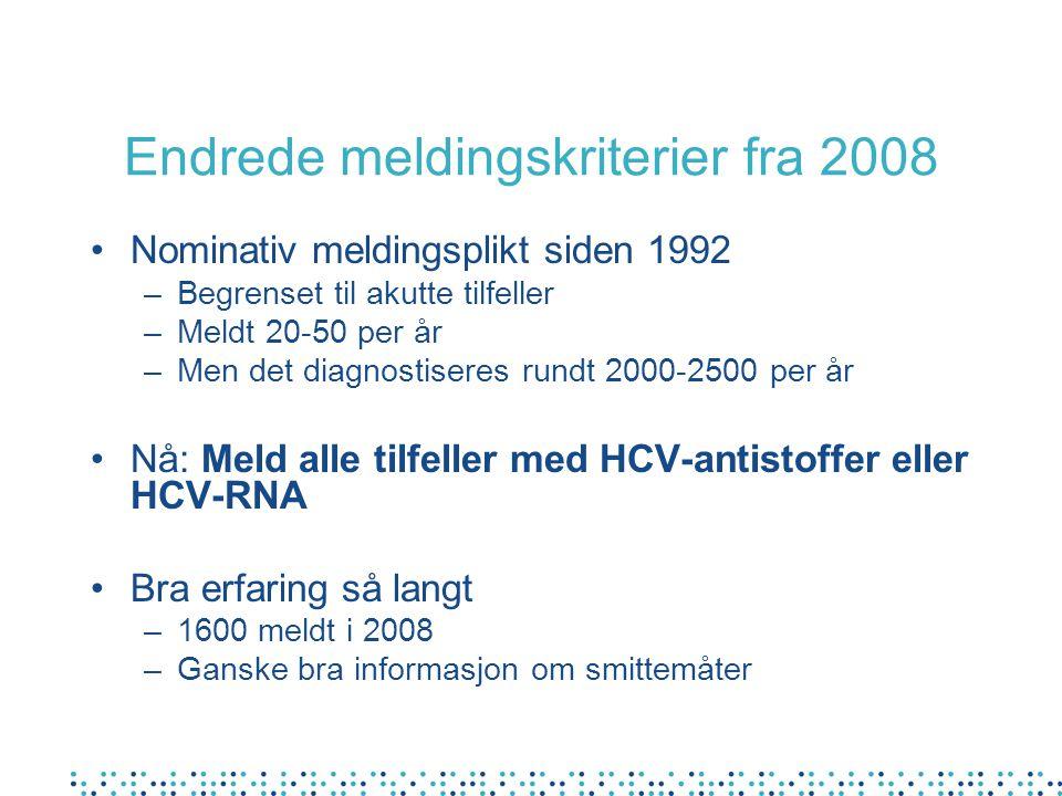 Endrede meldingskriterier fra 2008 Nominativ meldingsplikt siden 1992 –Begrenset til akutte tilfeller –Meldt 20-50 per år –Men det diagnostiseres rundt 2000-2500 per år Nå: Meld alle tilfeller med HCV-antistoffer eller HCV-RNA Bra erfaring så langt –1600 meldt i 2008 –Ganske bra informasjon om smittemåter