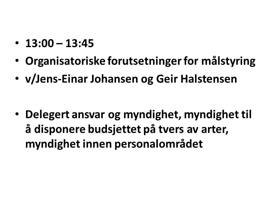 13:00 – 13:45 Organisatoriske forutsetninger for målstyring v/Jens-Einar Johansen og Geir Halstensen Delegert ansvar og myndighet, myndighet til å disponere budsjettet på tvers av arter, myndighet innen personalområdet